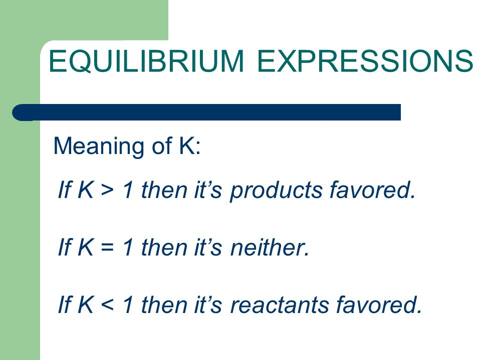 EQUILIBRIUM EXPRESSIONS If K > 1 then it's products favored. If K = 1 then it's neither. If K < 1 then it's reactants favored. Meaning of K: