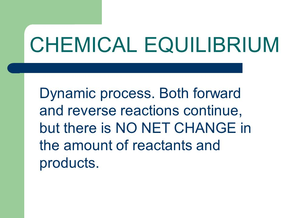 CHEMICAL EQUILIBRIUM Dynamic process. Both forward and reverse reactions continue, but there is NO NET CHANGE in the amount of reactants and products.