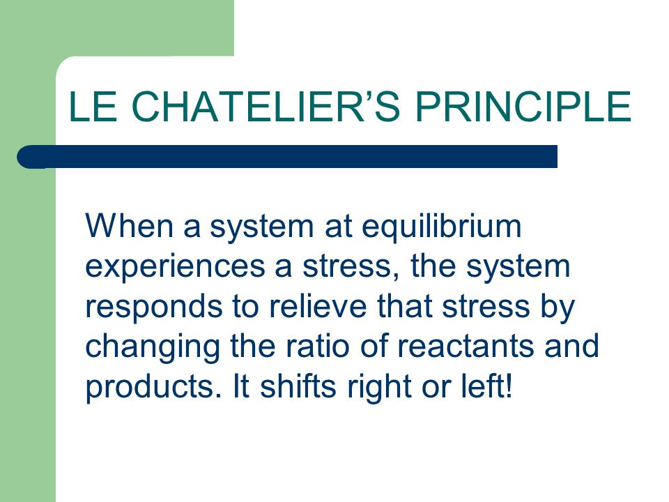 LE CHATELIER'S PRINCIPLE When a system at equilibrium experiences a stress, the system responds to relieve that stress by changing the ratio of reacta