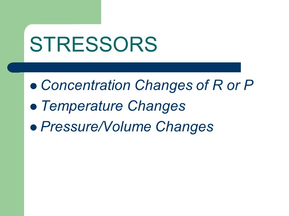 STRESSORS Concentration Changes of R or P Temperature Changes Pressure/Volume Changes