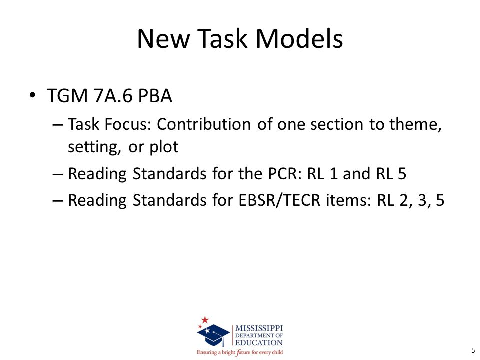 New Task Models TGM 7A.6 PBA – Task Focus: Contribution of one section to theme, setting, or plot – Reading Standards for the PCR: RL 1 and RL 5 – Reading Standards for EBSR/TECR items: RL 2, 3, 5 5