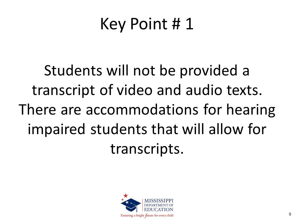 Key Point # 1 Students will not be provided a transcript of video and audio texts. There are accommodations for hearing impaired students that will al