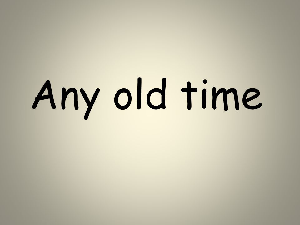 Any old time