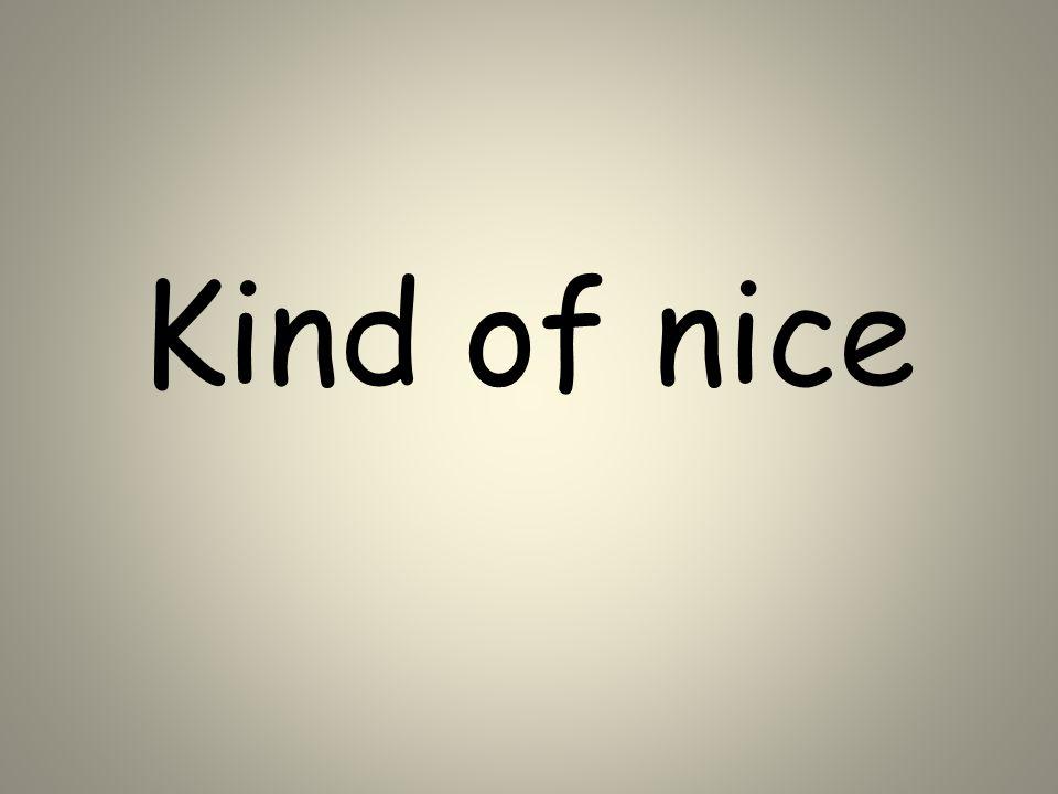 Kind of nice