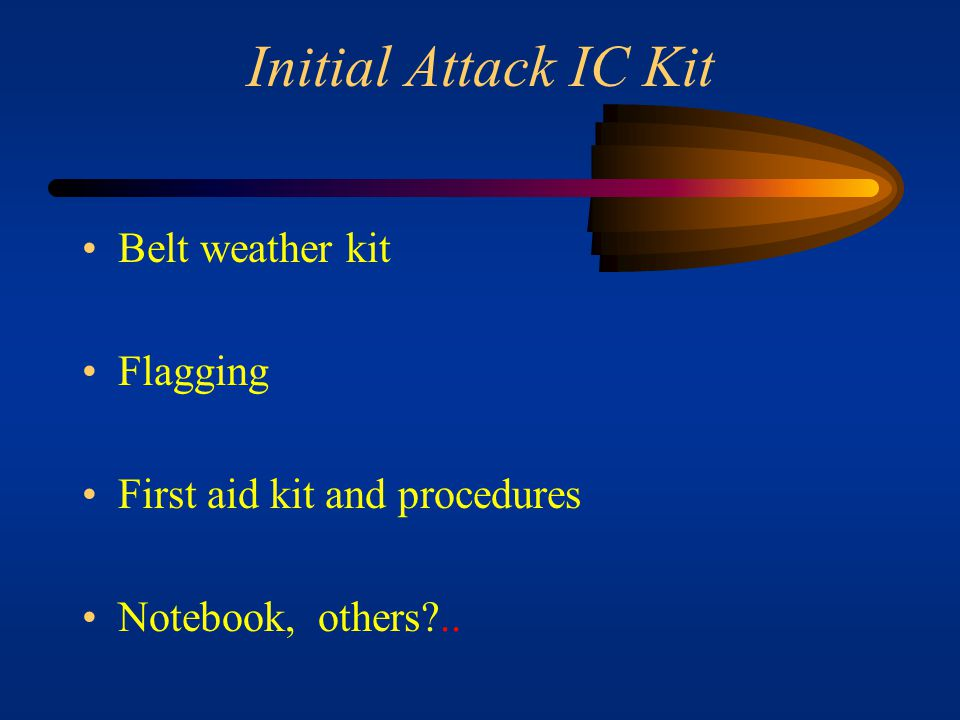 Initial Attack IC Kit Incident specific reference materials, maps, photos, etc. List of local radio frequencies and pertinent phone numbers (phone dir