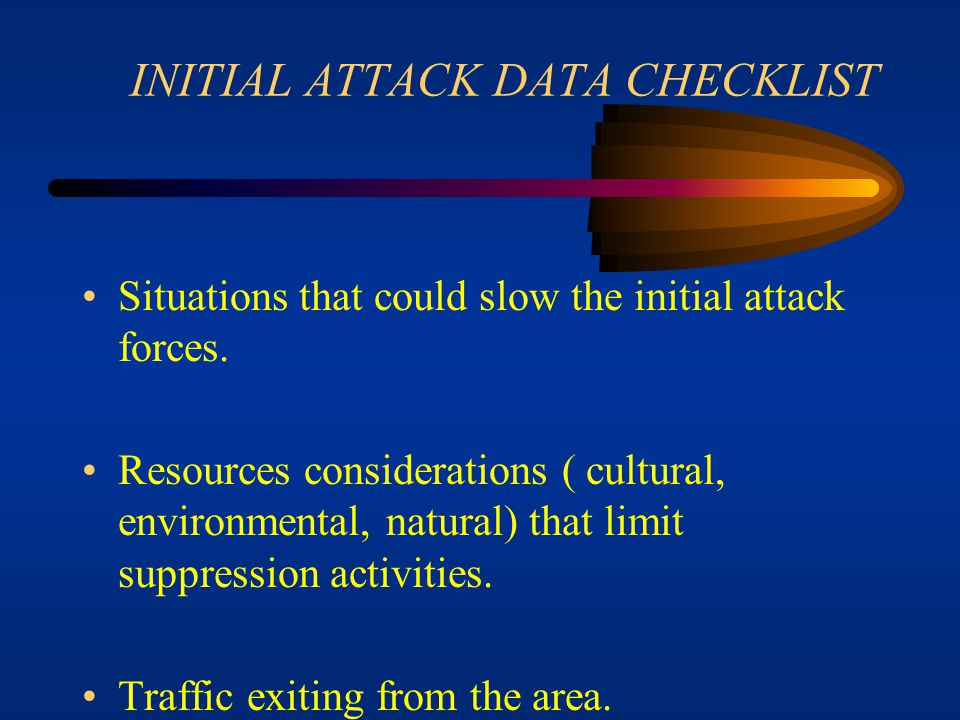 INITIAL ATTACK DATA CHECKLIST Terrain Weather- current as well as expected. Values at risk- structures, livestock, watersheds, lives, equipment, etc.
