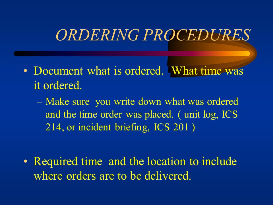 ORDERING PROCEDURES Support needs for ordered resources –When ordering resources, i.e., a crew, ensure that all items needed to support that crew are