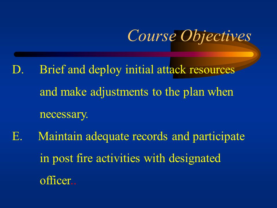 Course Objectives A. Gather essential data about the fire and lead the initial attack resources to the fire. B. Size up the fire, plan the strategy an