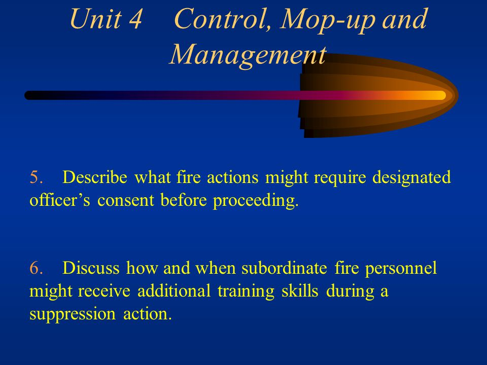 Unit 4 Control, Mop-up and Management 3. Describe how incidents and injuries should be treated on a fire. 4. Discuss four examples when priority setti