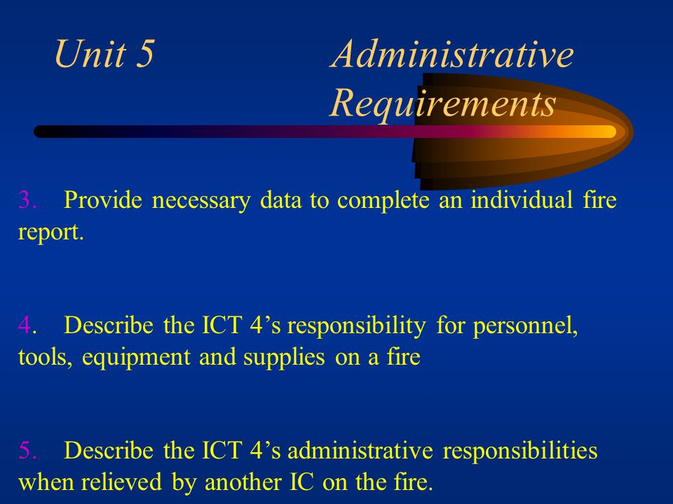 Unit 5 Administrative Requirements 1. List the kinds of information that must be noted or recorded for administrative needs during fire suppression ac