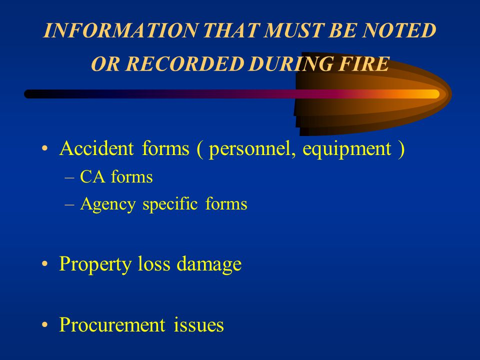 INFORMATION THAT MUST BE NOTED OR RECORDED DURING FIRE Equipment forms –Inspections –Use and time –Vehicle use records –Completed contracts, rental ag