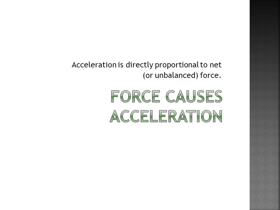 Acceleration is directly proportional to net (or unbalanced) force.