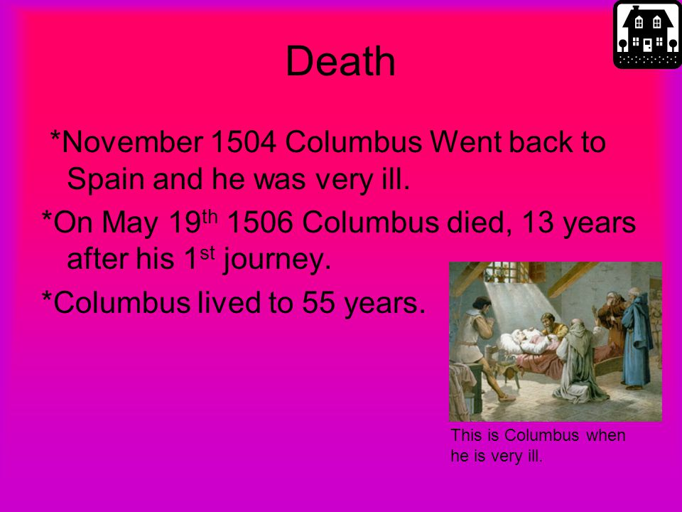 Death *November 1504 Columbus Went back to Spain and he was very ill. *On May 19 th 1506 Columbus died, 13 years after his 1 st journey. *Columbus liv