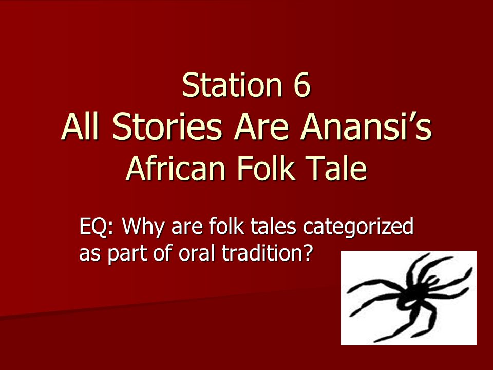 Station 6 All Stories Are Anansi's African Folk Tale EQ: Why are folk tales categorized as part of oral tradition?