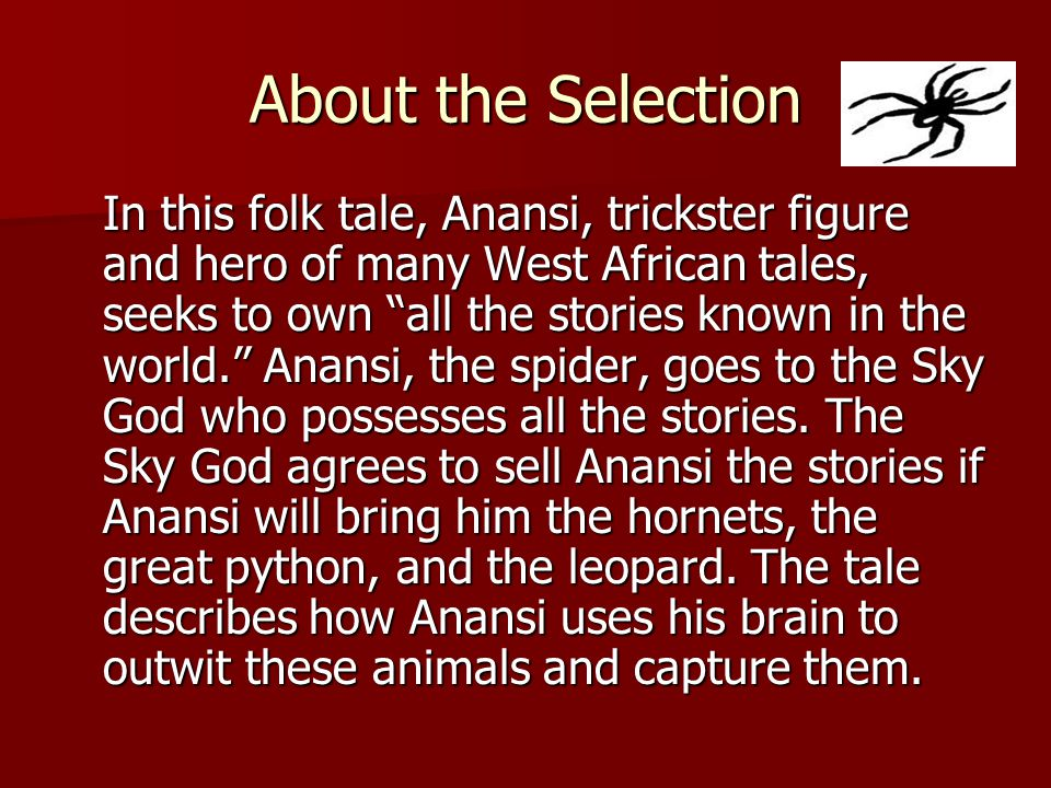 """About the Selection In this folk tale, Anansi, trickster figure and hero of many West African tales, seeks to own """"all the stories known in the world."""