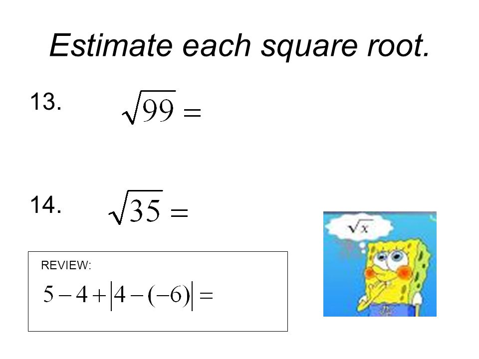 Estimate each square root. 13. 14. REVIEW: