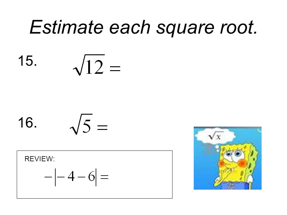 Estimate each square root. 17. 18. REVIEW: