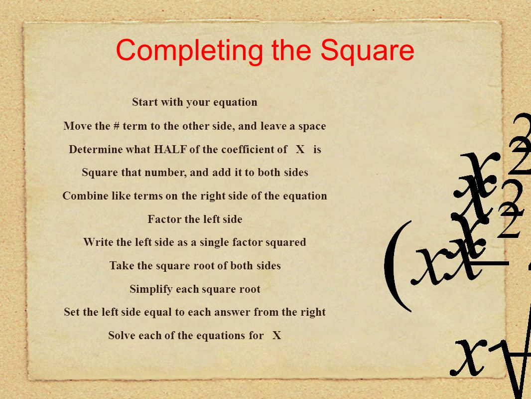 Completing the Square Start with your equation Move the # term to the other side, and leave a space Determine what HALF of the coefficient of X is Factor the left side Write the left side as a single factor squared Take the square root of both sides Simplify each square root Set the left side equal to each answer from the right Solve each of the equations for X Combine like terms on the right side of the equation Square that number, and add it to both sides