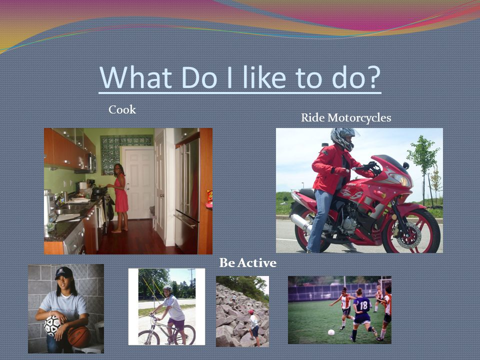 What Do I like to do? Cook Ride Motorcycles Be Active
