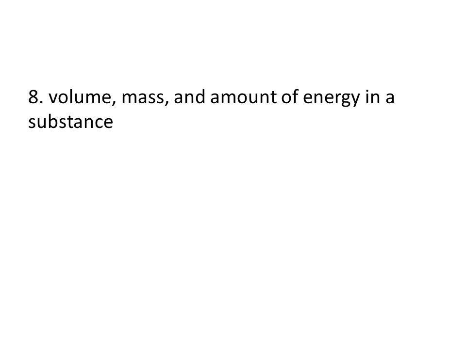 8. volume, mass, and amount of energy in a substance