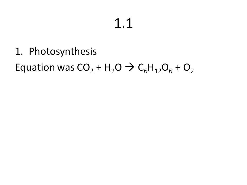 1.1 1.Photosynthesis Equation was CO 2 + H 2 O  C 6 H 12 O 6 + O 2