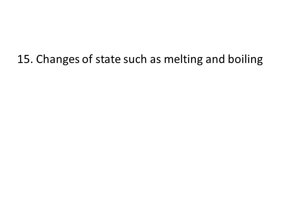 15. Changes of state such as melting and boiling