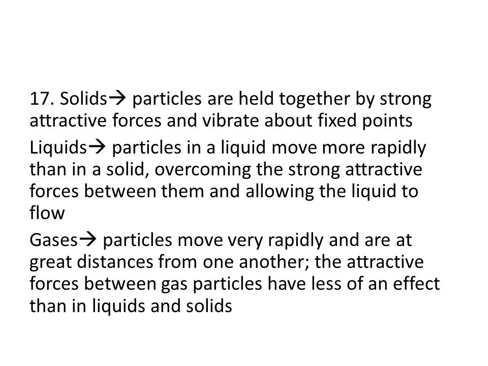 17. Solids  particles are held together by strong attractive forces and vibrate about fixed points Liquids  particles in a liquid move more rapidly