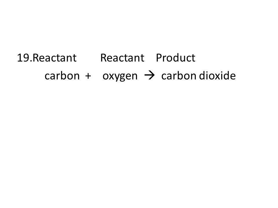 19.ReactantReactantProduct carbon + oxygen  carbon dioxide