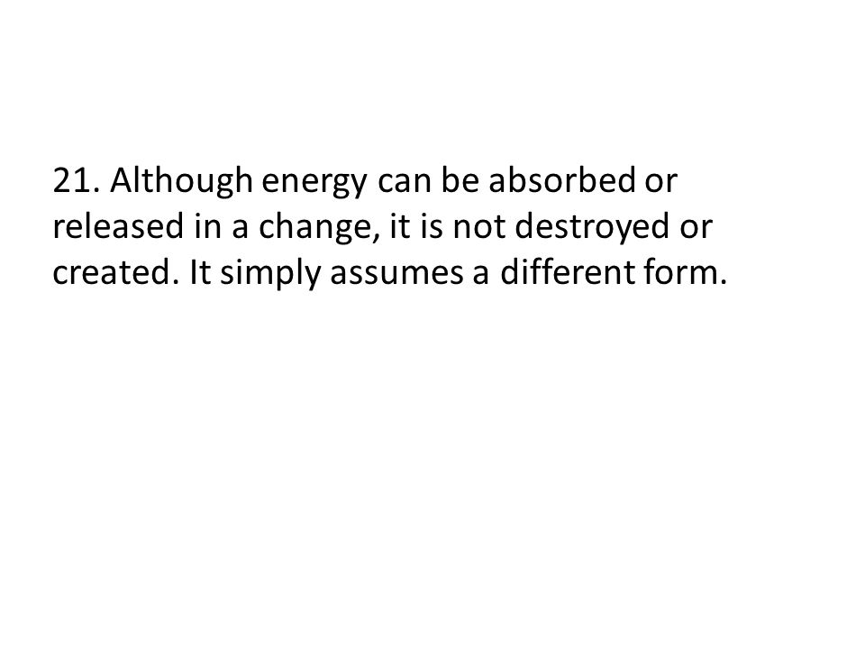 21.Although energy can be absorbed or released in a change, it is not destroyed or created.