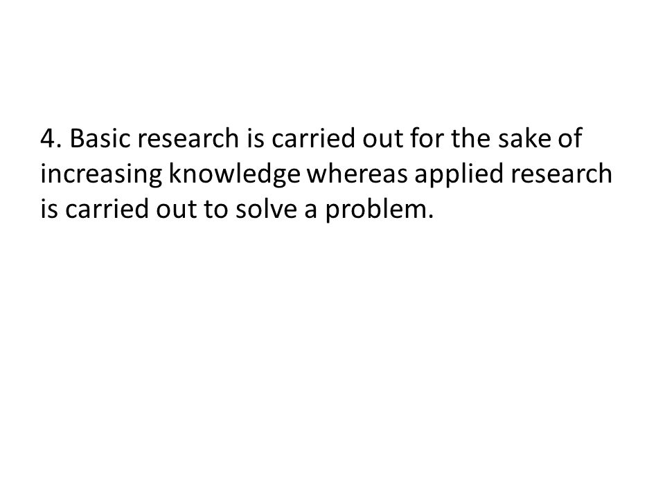 4. Basic research is carried out for the sake of increasing knowledge whereas applied research is carried out to solve a problem.