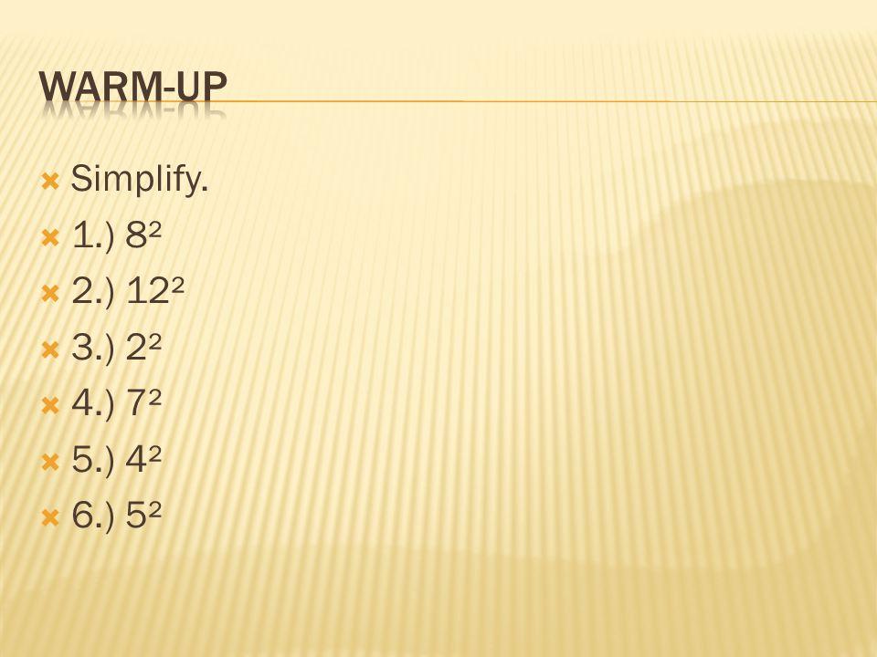  Simplify.  1.) 8²  2.) 12²  3.) 2²  4.) 7²  5.) 4²  6.) 5²