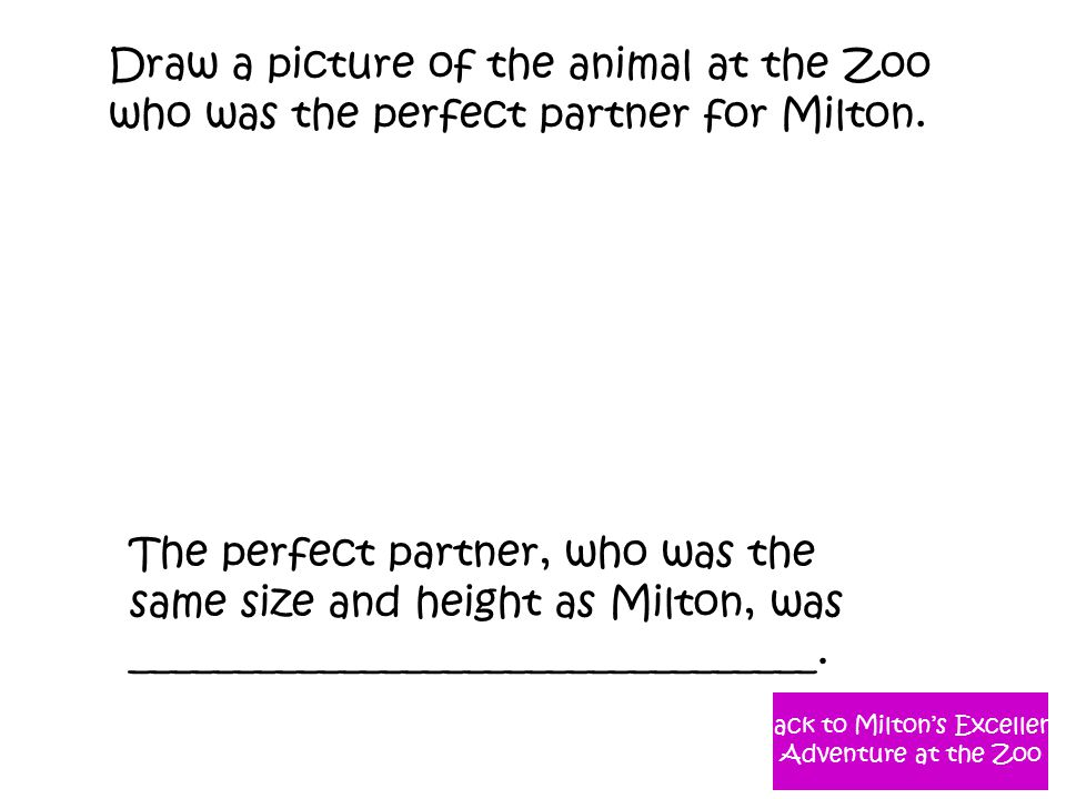 Draw a picture of the animal at the Zoo who was the perfect partner for Milton. The perfect partner, who was the same size and height as Milton, was _