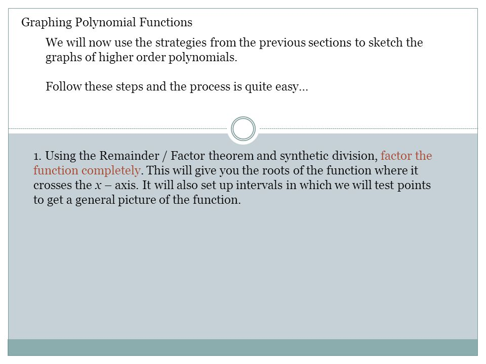 Graphing Polynomial Functions The roots of the function are the x – values that create a zero… 1.Factor completely 2.Plot the roots on the graph 3.Create a test table using the roots of the function 4.Test value(s) in each interval and plot the points.