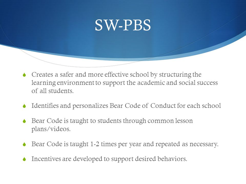 SW-PBS  Creates a safer and more effective school by structuring the learning environment to support the academic and social success of all students.