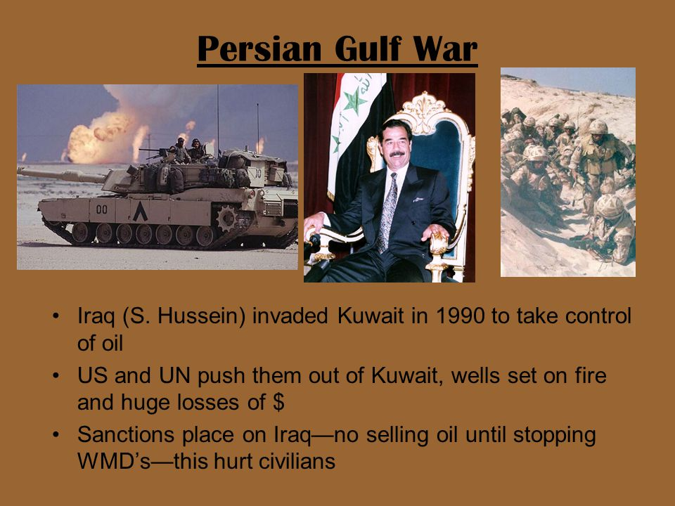Persian Gulf War Iraq (S. Hussein) invaded Kuwait in 1990 to take control of oil US and UN push them out of Kuwait, wells set on fire and huge losses