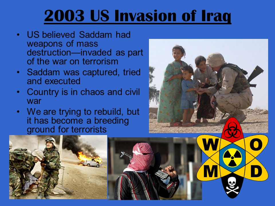 2003 US Invasion of Iraq US believed Saddam had weapons of mass destruction—invaded as part of the war on terrorism Saddam was captured, tried and executed Country is in chaos and civil war We are trying to rebuild, but it has become a breeding ground for terrorists