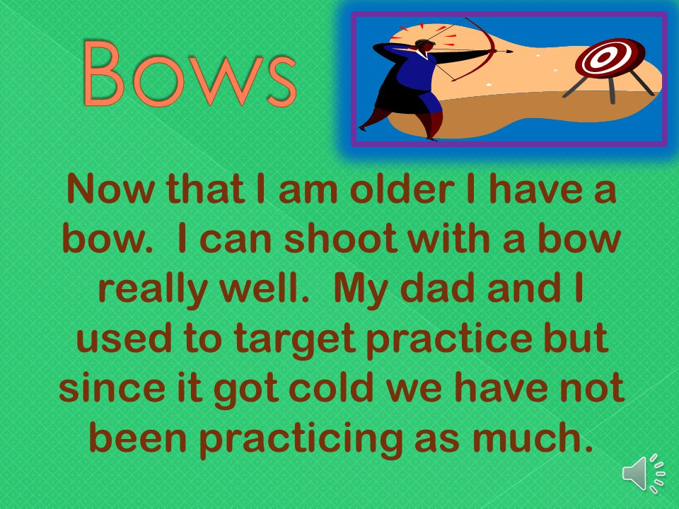 Now that I am older I have a bow.I can shoot with a bow really well.