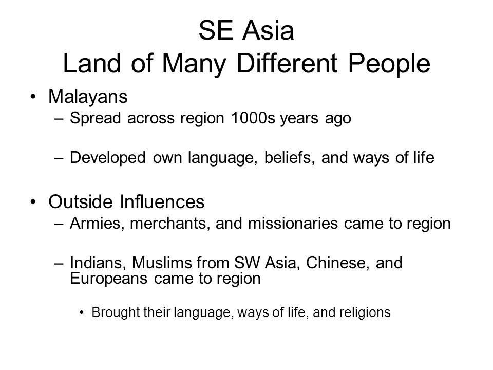 SE Asia Land of Many Different People Malayans –Spread across region 1000s years ago –Developed own language, beliefs, and ways of life Outside Influences –Armies, merchants, and missionaries came to region –Indians, Muslims from SW Asia, Chinese, and Europeans came to region Brought their language, ways of life, and religions
