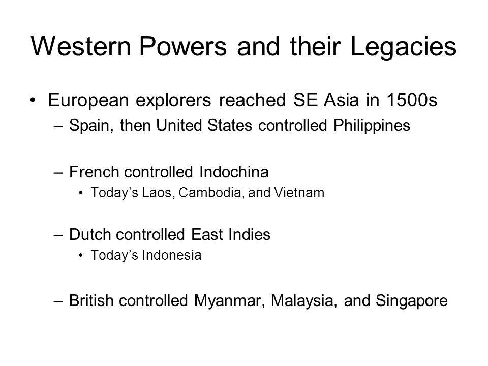 Western Powers and their Legacies European explorers reached SE Asia in 1500s –Spain, then United States controlled Philippines –French controlled Indochina Today's Laos, Cambodia, and Vietnam –Dutch controlled East Indies Today's Indonesia –British controlled Myanmar, Malaysia, and Singapore