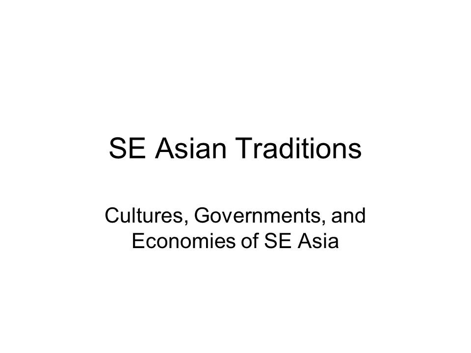 SE Asian Traditions Cultures, Governments, and Economies of SE Asia