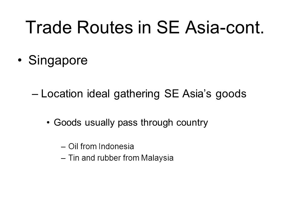 Trade Routes in SE Asia-cont. Singapore –Location ideal gathering SE Asia's goods Goods usually pass through country –Oil from Indonesia –Tin and rubb