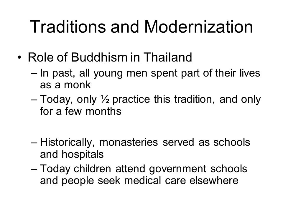 Traditions and Modernization Role of Buddhism in Thailand –In past, all young men spent part of their lives as a monk –Today, only ½ practice this tradition, and only for a few months –Historically, monasteries served as schools and hospitals –Today children attend government schools and people seek medical care elsewhere