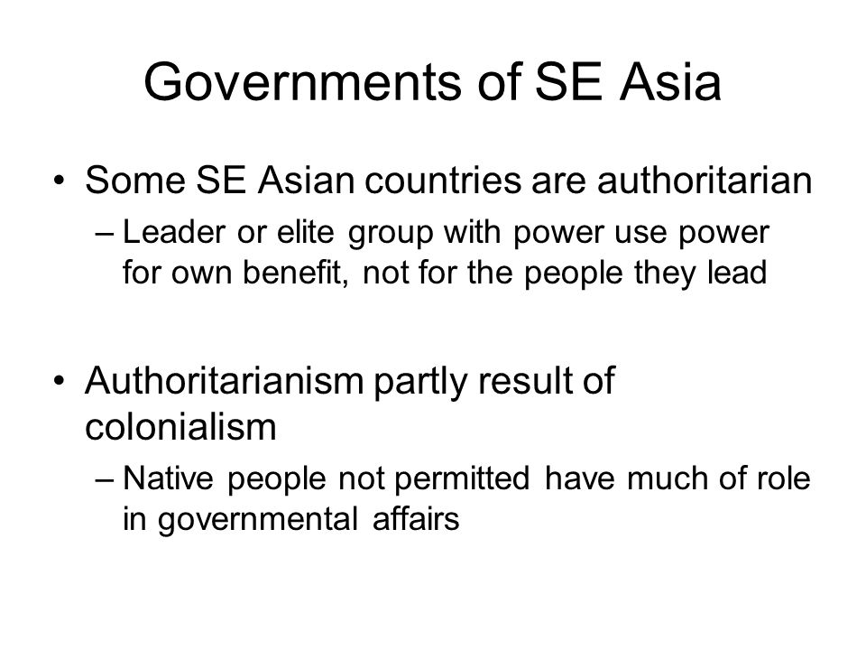 Governments of SE Asia Some SE Asian countries are authoritarian –Leader or elite group with power use power for own benefit, not for the people they lead Authoritarianism partly result of colonialism –Native people not permitted have much of role in governmental affairs