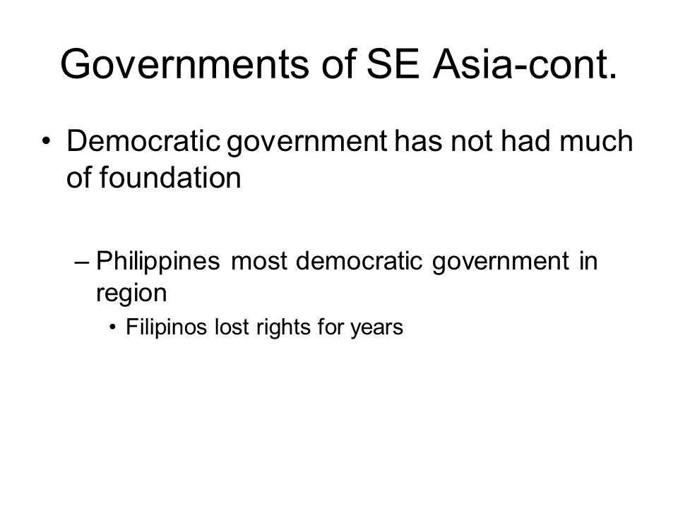 Governments of SE Asia-cont. Democratic government has not had much of foundation –Philippines most democratic government in region Filipinos lost rig