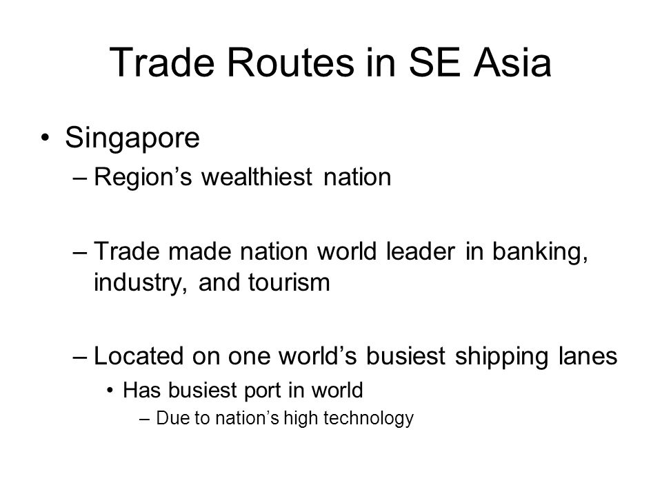 Trade Routes in SE Asia Singapore –Region's wealthiest nation –Trade made nation world leader in banking, industry, and tourism –Located on one world's busiest shipping lanes Has busiest port in world –Due to nation's high technology