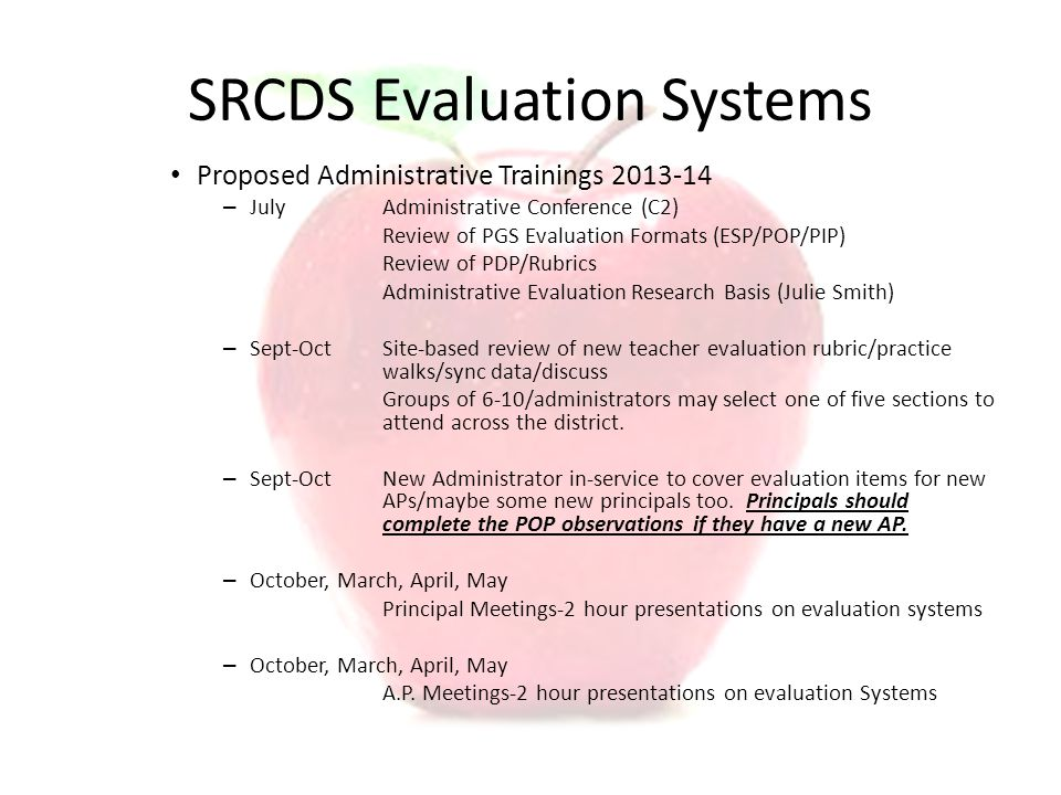 SRCDS Evaluation Systems Proposed Administrative Trainings 2013-14 – JulyAdministrative Conference (C2) Review of PGS Evaluation Formats (ESP/POP/PIP) Review of PDP/Rubrics Administrative Evaluation Research Basis (Julie Smith) – Sept-OctSite-based review of new teacher evaluation rubric/practice walks/sync data/discuss Groups of 6-10/administrators may select one of five sections to attend across the district.