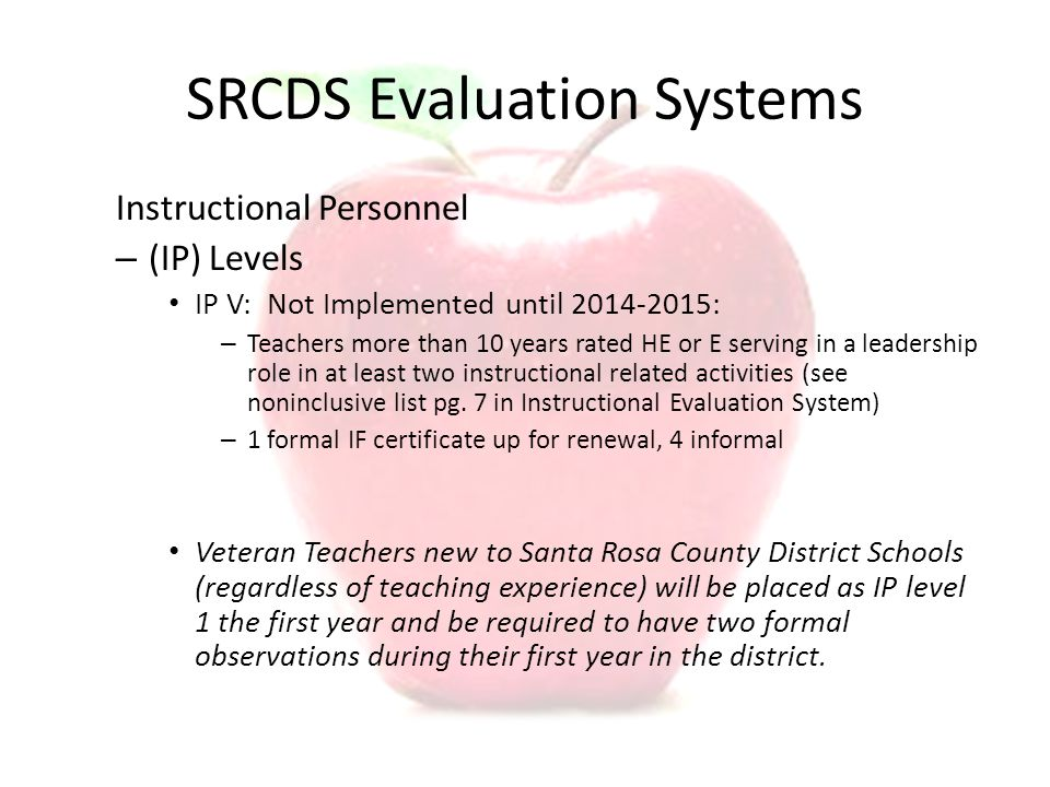SRCDS Evaluation Systems Instructional Personnel – (IP) Levels IP V: Not Implemented until 2014-2015: – Teachers more than 10 years rated HE or E serving in a leadership role in at least two instructional related activities (see noninclusive list pg.