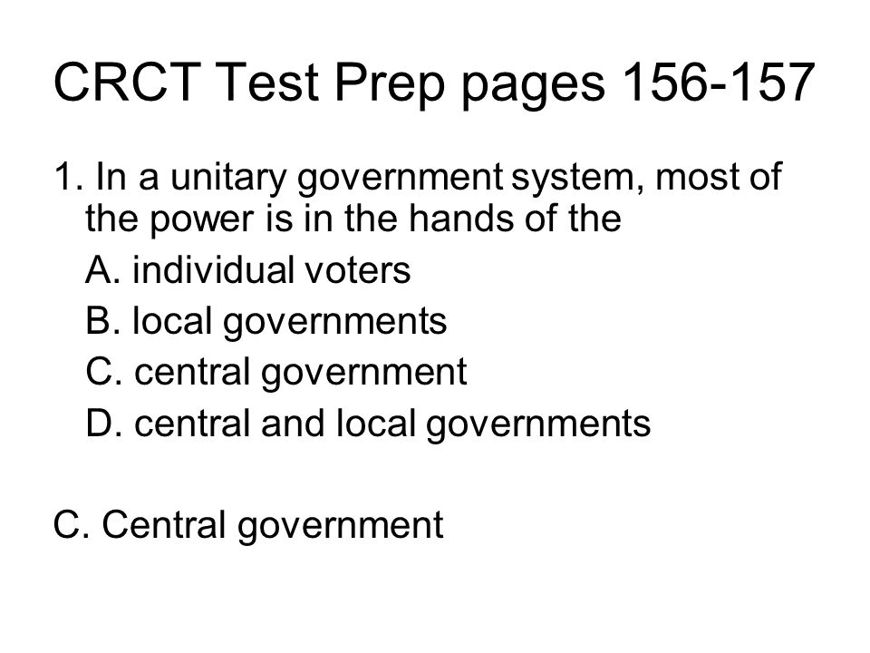 CRCT Test Prep pages 156-157 1. In a unitary government system, most of the power is in the hands of the A. individual voters B. local governments C.