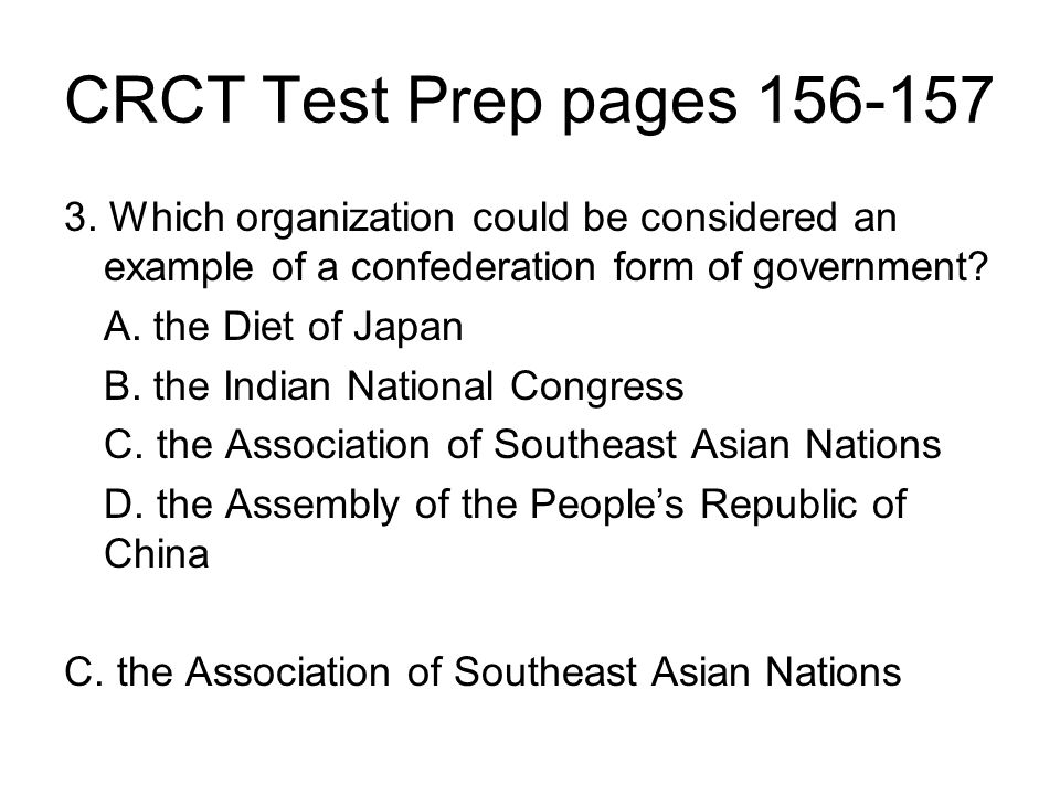 CRCT Test Prep pages 156-157 3. Which organization could be considered an example of a confederation form of government? A. the Diet of Japan B. the I