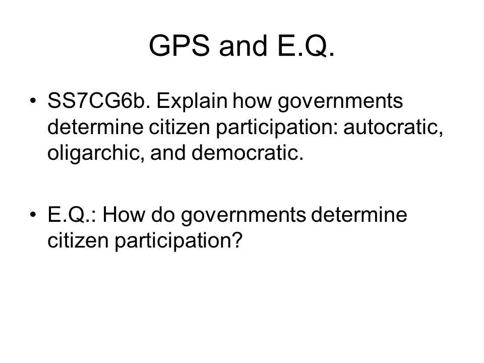 GPS and E.Q. SS7CG6b. Explain how governments determine citizen participation: autocratic, oligarchic, and democratic. E.Q.: How do governments determ